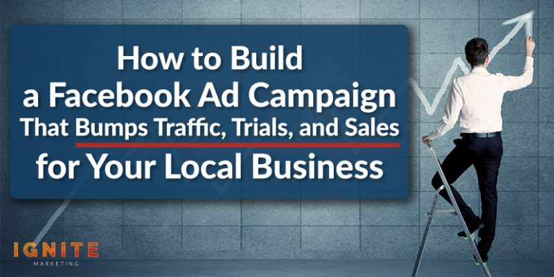 How to Build a Facebook Ad Campaign That Bumps Traffic, Trials, and Sales for Your Local Business